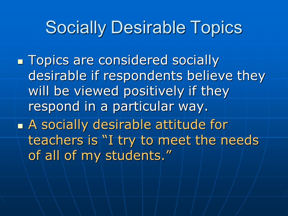 Socially Desirable Topics Topics are considered socially desirable if respondents believe they will be viewed positively if they respond in a particular way.