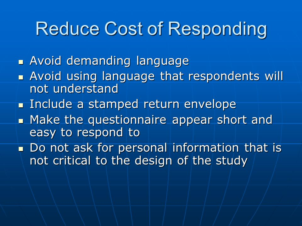 Reduce Cost of Responding Avoid demanding language Avoid demanding language Avoid using language that respondents will not understand Avoid using language that respondents will not understand Include a stamped return envelope Include a stamped return envelope Make the questionnaire appear short and easy to respond to Make the questionnaire appear short and easy to respond to Do not ask for personal information that is not critical to the design of the study Do not ask for personal information that is not critical to the design of the study