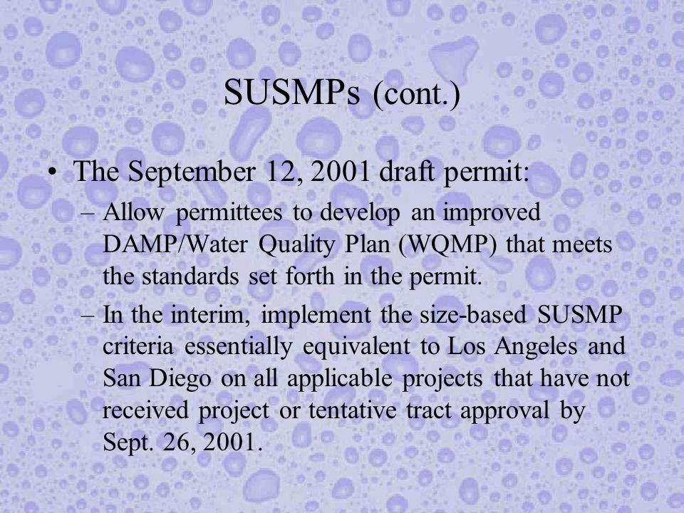 SUSMPs (cont.) The September 12, 2001 draft permit: –Allow permittees to develop an improved DAMP/Water Quality Plan (WQMP) that meets the standards set forth in the permit.