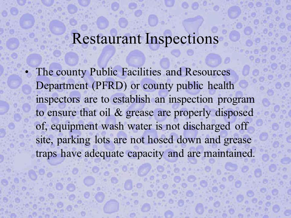 Restaurant Inspections The county Public Facilities and Resources Department (PFRD) or county public health inspectors are to establish an inspection program to ensure that oil & grease are properly disposed of, equipment wash water is not discharged off site, parking lots are not hosed down and grease traps have adequate capacity and are maintained.