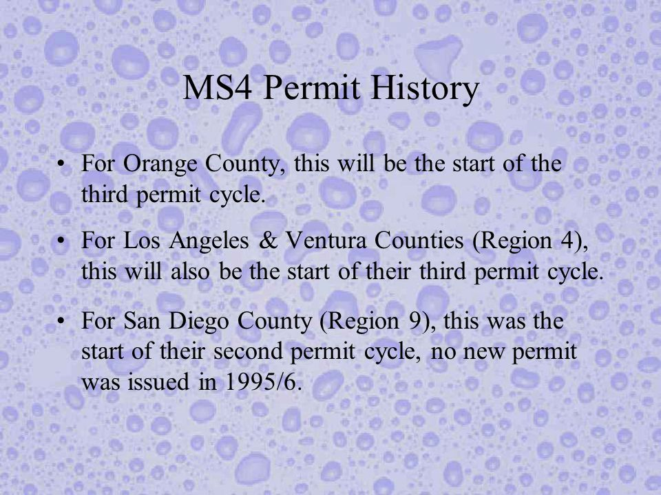 MS4 Permit History (cont.) The 1990 and 1995 MS4 permits have lacked prescription, generally allowing the permittees to develop programs that are suitable to that particular county and its problems.