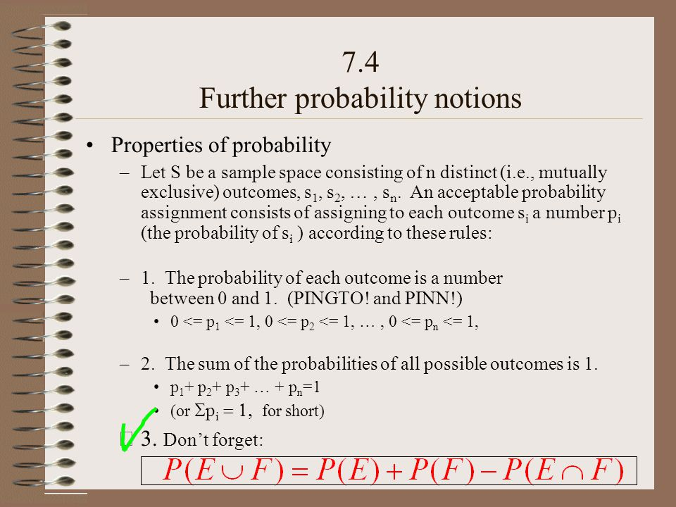 Properties of probability –Let S be a sample space consisting of n distinct (i.e., mutually exclusive) outcomes, s 1, s 2, …, s n. An acceptable proba