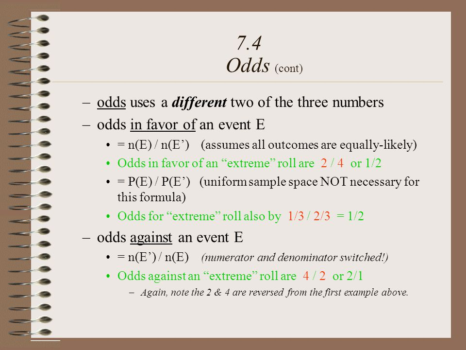 –odds uses a different two of the three numbers –odds in favor of an event E = n(E) / n(E) (assumes all outcomes are equally-likely) Odds in favor of an extreme roll are 2 / 4 or 1/2 = P(E) / P(E) (uniform sample space NOT necessary for this formula) Odds for extreme roll also by 1/3 / 2/3 = 1/2 –odds against an event E = n(E) / n(E) (numerator and denominator switched!) Odds against an extreme roll are 4 / 2 or 2/1 –Again, note the 2 & 4 are reversed from the first example above.