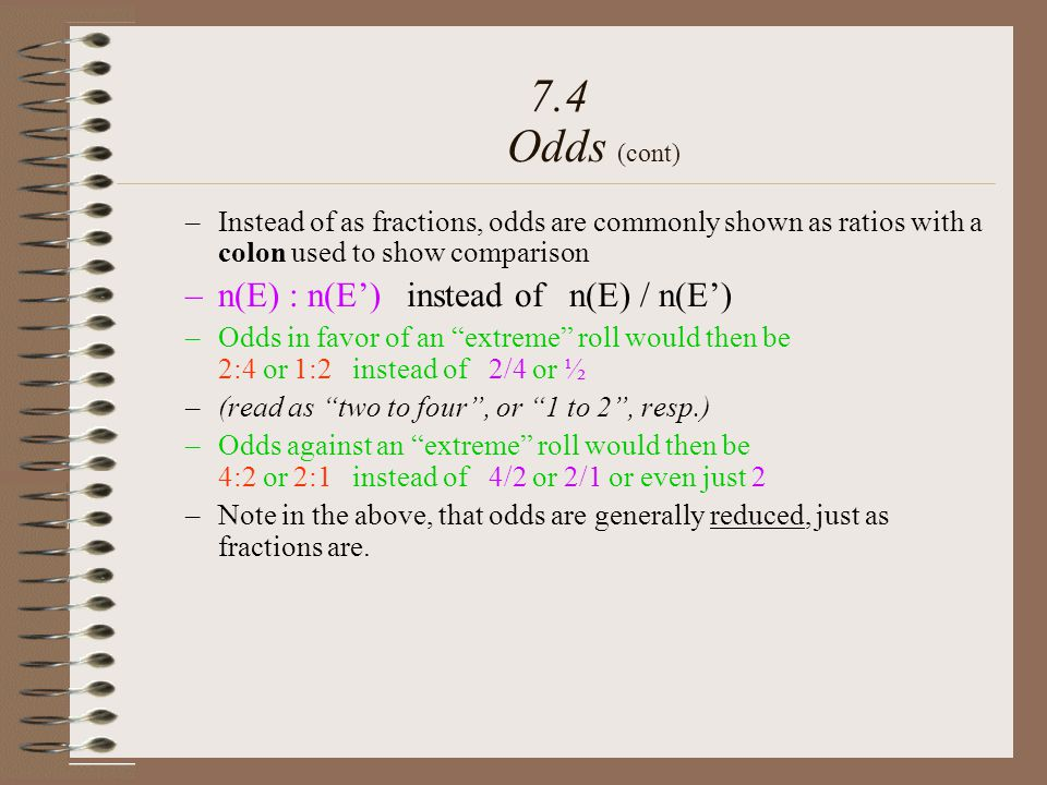–Instead of as fractions, odds are commonly shown as ratios with a colon used to show comparison –n(E) : n(E) instead of n(E) / n(E) –Odds in favor of an extreme roll would then be 2:4 or 1:2 instead of 2/4 or ½ –(read as two to four, or 1 to 2, resp.) –Odds against an extreme roll would then be 4:2 or 2:1 instead of 4/2 or 2/1 or even just 2 –Note in the above, that odds are generally reduced, just as fractions are.