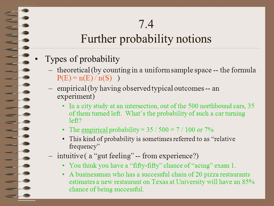 7.4 Further probability notions Types of probability –theoretical (by counting in a uniform sample space -- the formula P(E) = n(E) / n(S) ) –empirical (by having observed typical outcomes -- an experiment) In a city study at an intersection, out of the 500 northbound cars, 35 of them turned left.