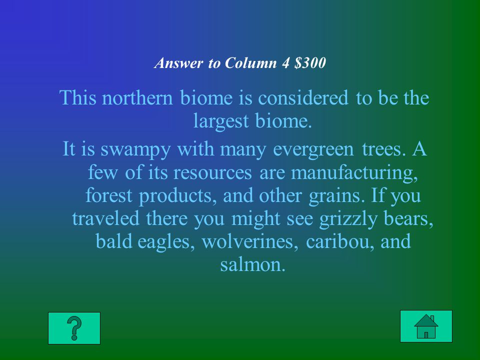 Answer to Column 4 $300 This northern biome is considered to be the largest biome.
