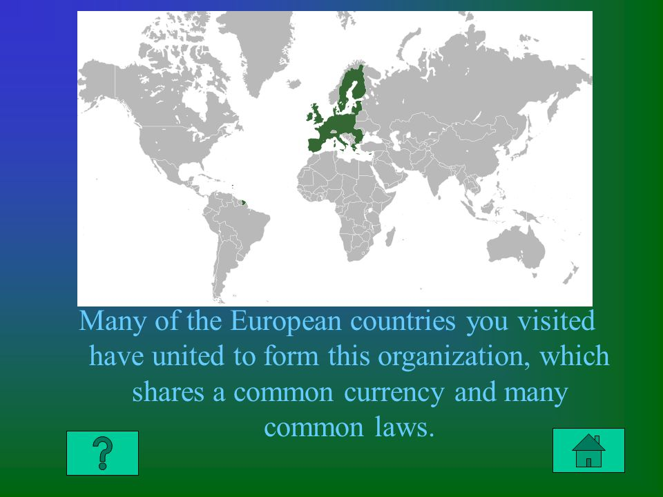Many of the European countries you visited have united to form this organization, which shares a common currency and many common laws.