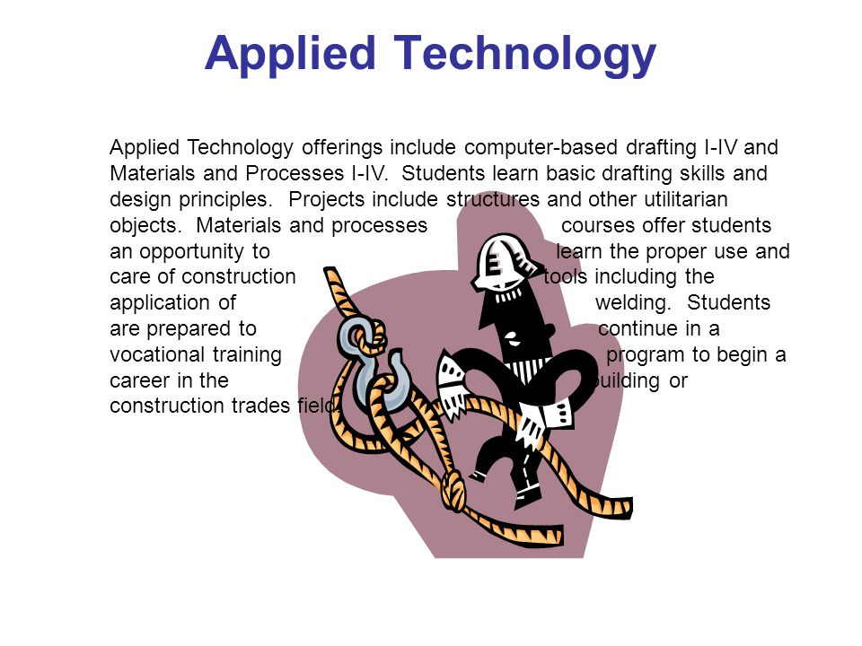 Applied Technology Applied Technology offerings include computer-based drafting I-IV and Materials and Processes I-IV.