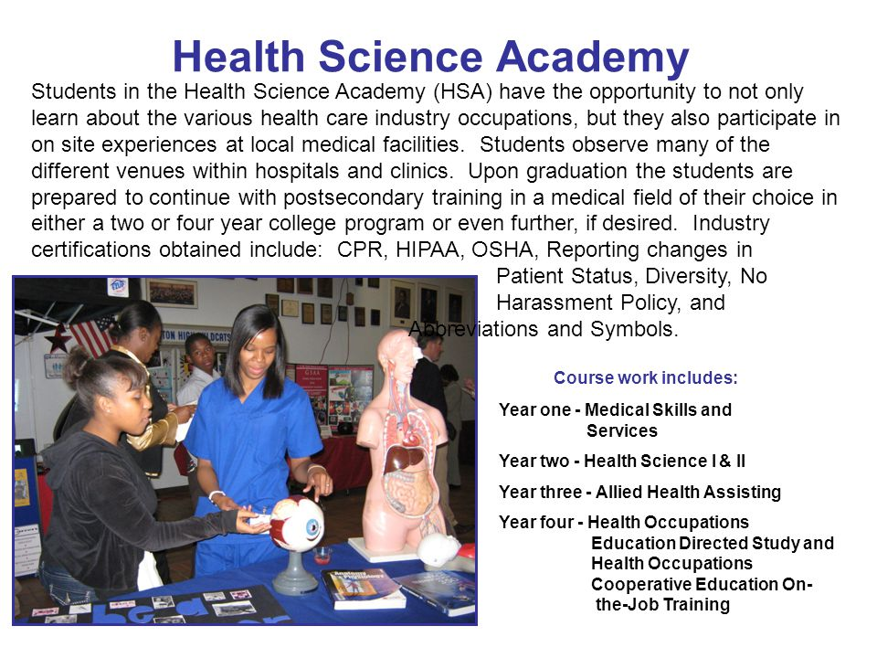 Health Science Academy Students in the Health Science Academy (HSA) have the opportunity to not only learn about the various health care industry occupations, but they also participate in on site experiences at local medical facilities.