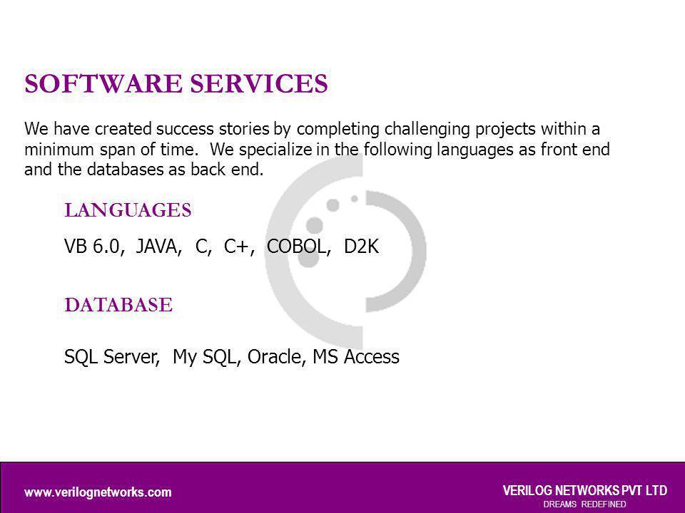 www.verilognetworks.com VERILOG NETWORKS PVT LTD DREAMS REDEFINED SOFTWARE SERVICES LANGUAGES VB 6.0, JAVA, C, C+, COBOL, D2K DATABASE SQL Server, My
