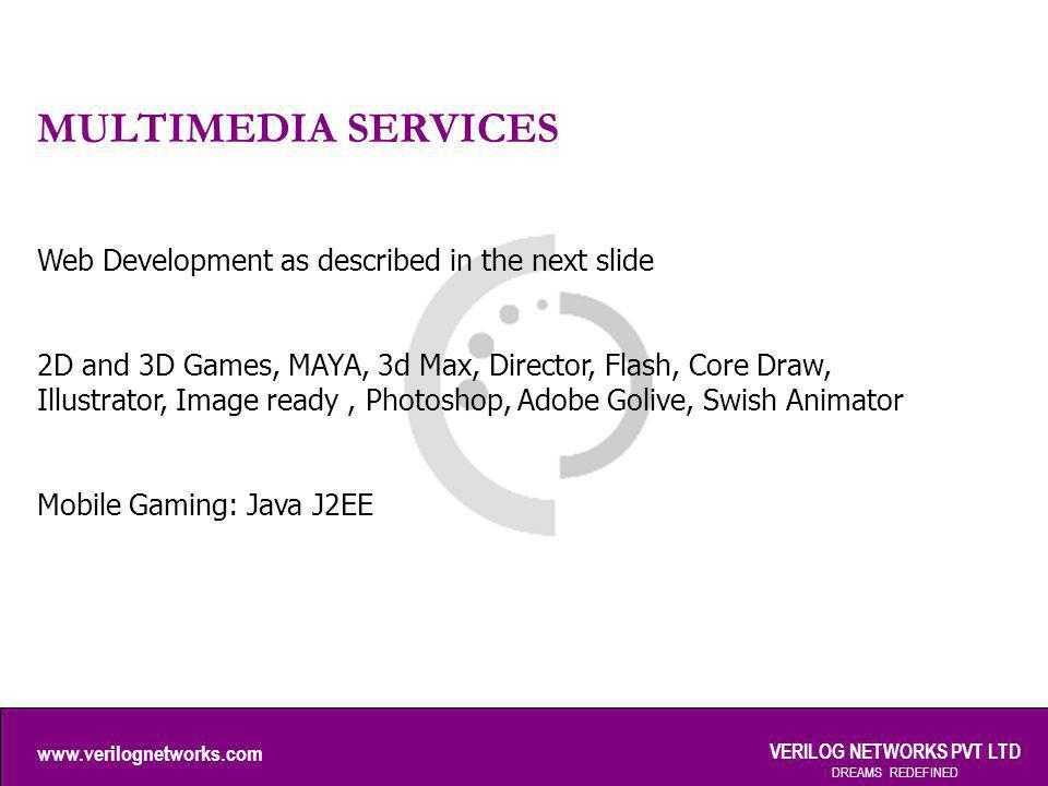 www.verilognetworks.com VERILOG NETWORKS PVT LTD DREAMS REDEFINED MULTIMEDIA SERVICES Web Development as described in the next slide 2D and 3D Games, MAYA, 3d Max, Director, Flash, Core Draw, Illustrator, Image ready, Photoshop, Adobe Golive, Swish Animator Mobile Gaming: Java J2EE