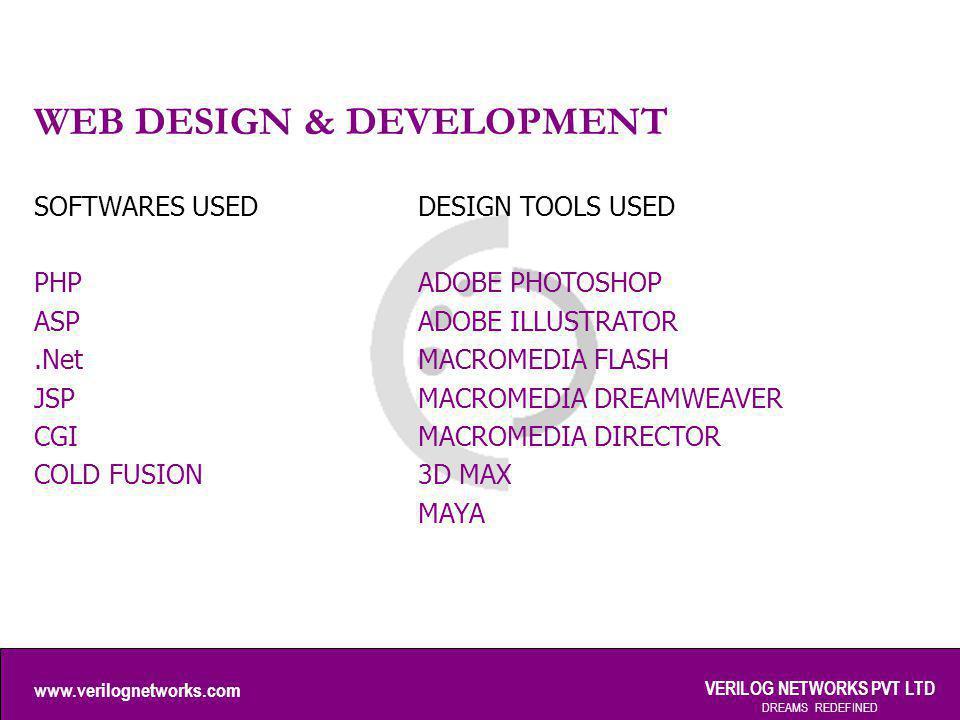 www.verilognetworks.com VERILOG NETWORKS PVT LTD DREAMS REDEFINED WEB DESIGN & DEVELOPMENT SOFTWARES USED PHP ASP.Net JSP CGI COLD FUSION DESIGN TOOLS USED ADOBE PHOTOSHOP ADOBE ILLUSTRATOR MACROMEDIA FLASH MACROMEDIA DREAMWEAVER MACROMEDIA DIRECTOR 3D MAX MAYA