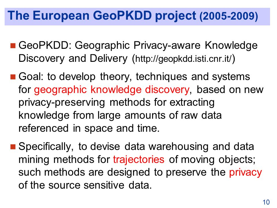 10 The European GeoPKDD project (2005-2009) GeoPKDD: Geographic Privacy-aware Knowledge Discovery and Delivery ( http://geopkdd.isti.cnr.it/ ) Goal: to develop theory, techniques and systems for geographic knowledge discovery, based on new privacy-preserving methods for extracting knowledge from large amounts of raw data referenced in space and time.