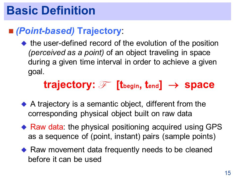 15 Basic Definition (Point-based) Trajectory: the user-defined record of the evolution of the position (perceived as a point) of an object traveling in space during a given time interval in order to achieve a given goal.