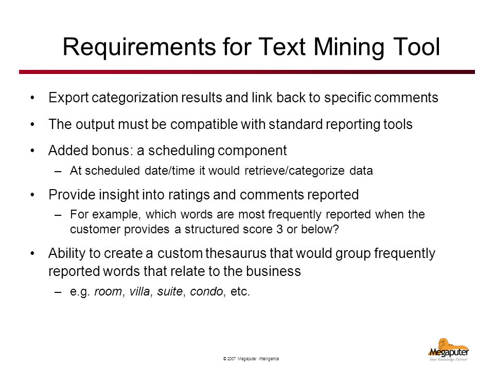 © 2007 Megaputer Intelligence Requirements for Text Mining Tool Export categorization results and link back to specific comments The output must be compatible with standard reporting tools Added bonus: a scheduling component –At scheduled date/time it would retrieve/categorize data Provide insight into ratings and comments reported –For example, which words are most frequently reported when the customer provides a structured score 3 or below.