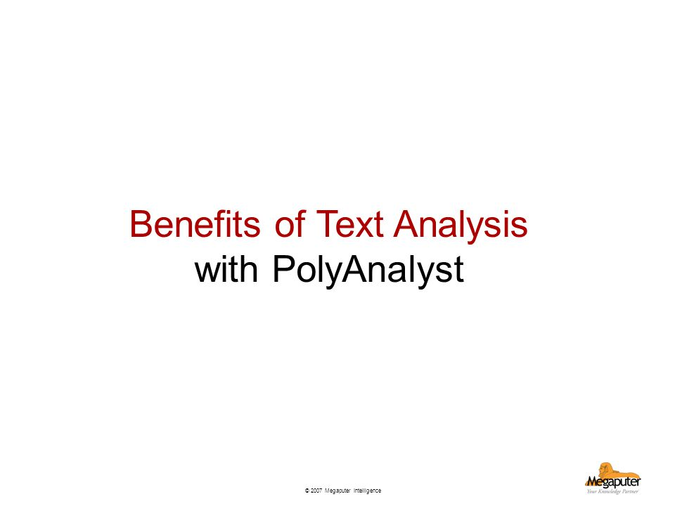 © 2007 Megaputer Intelligence Benefits of Text Analysis with PolyAnalyst
