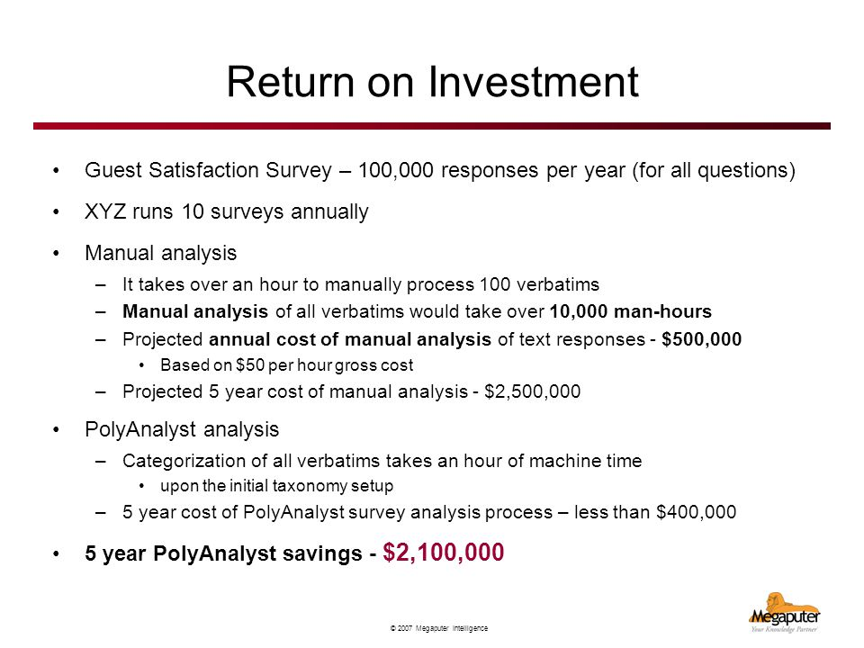 © 2007 Megaputer Intelligence Return on Investment Guest Satisfaction Survey – 100,000 responses per year (for all questions) XYZ runs 10 surveys annually Manual analysis –It takes over an hour to manually process 100 verbatims –Manual analysis of all verbatims would take over 10,000 man-hours –Projected annual cost of manual analysis of text responses - $500,000 Based on $50 per hour gross cost –Projected 5 year cost of manual analysis - $2,500,000 PolyAnalyst analysis –Categorization of all verbatims takes an hour of machine time upon the initial taxonomy setup –5 year cost of PolyAnalyst survey analysis process – less than $400,000 5 year PolyAnalyst savings - $2,100,000