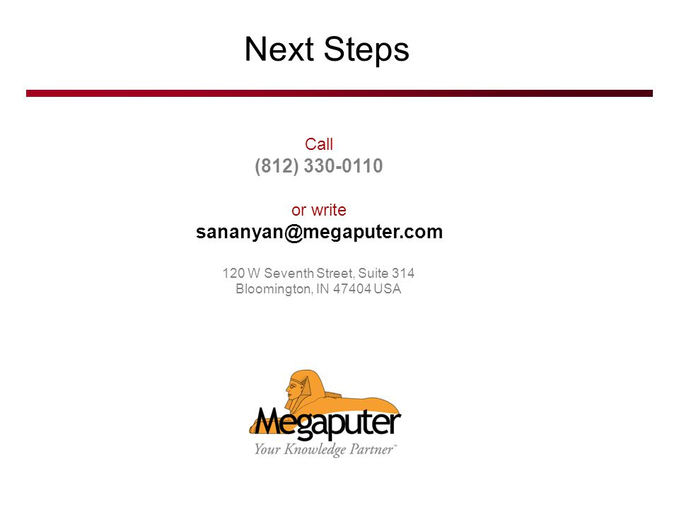 © 2007 Megaputer Intelligence Next Steps Call (812) or write 120 W Seventh Street, Suite 314 Bloomington, IN USA