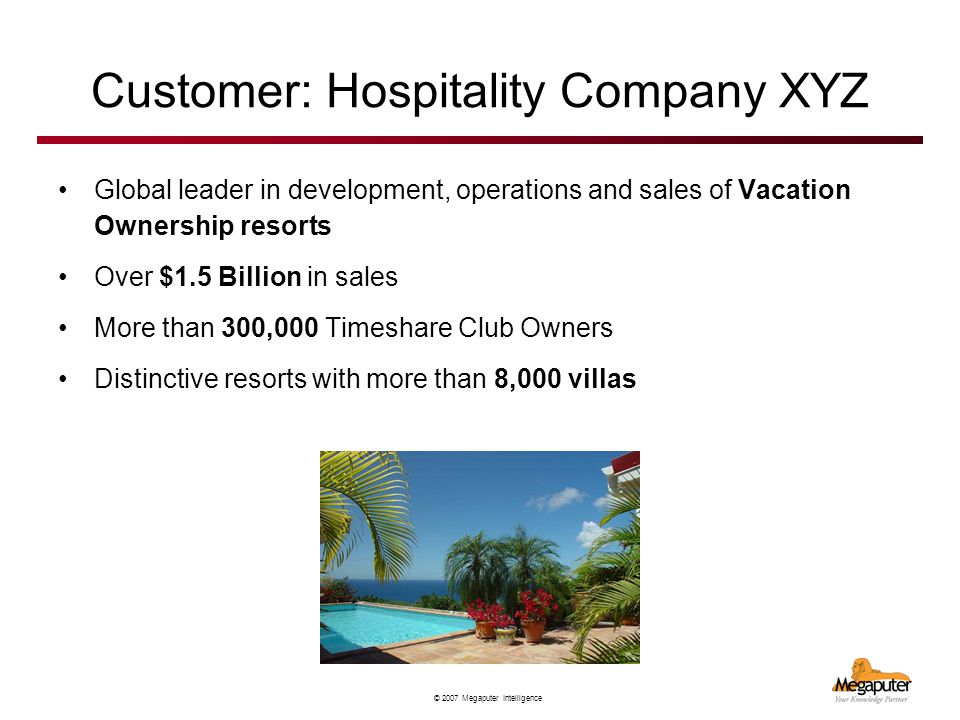 © 2007 Megaputer Intelligence Customer: Hospitality Company XYZ Global leader in development, operations and sales of Vacation Ownership resorts Over $1.5 Billion in sales More than 300,000 Timeshare Club Owners Distinctive resorts with more than 8,000 villas