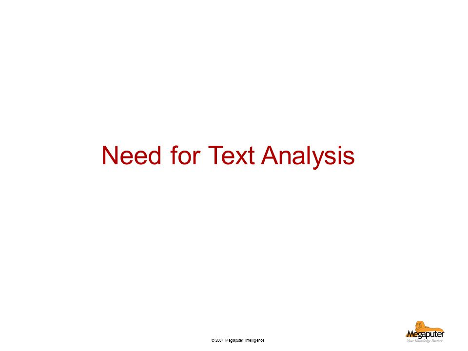 © 2007 Megaputer Intelligence Need for Text Analysis