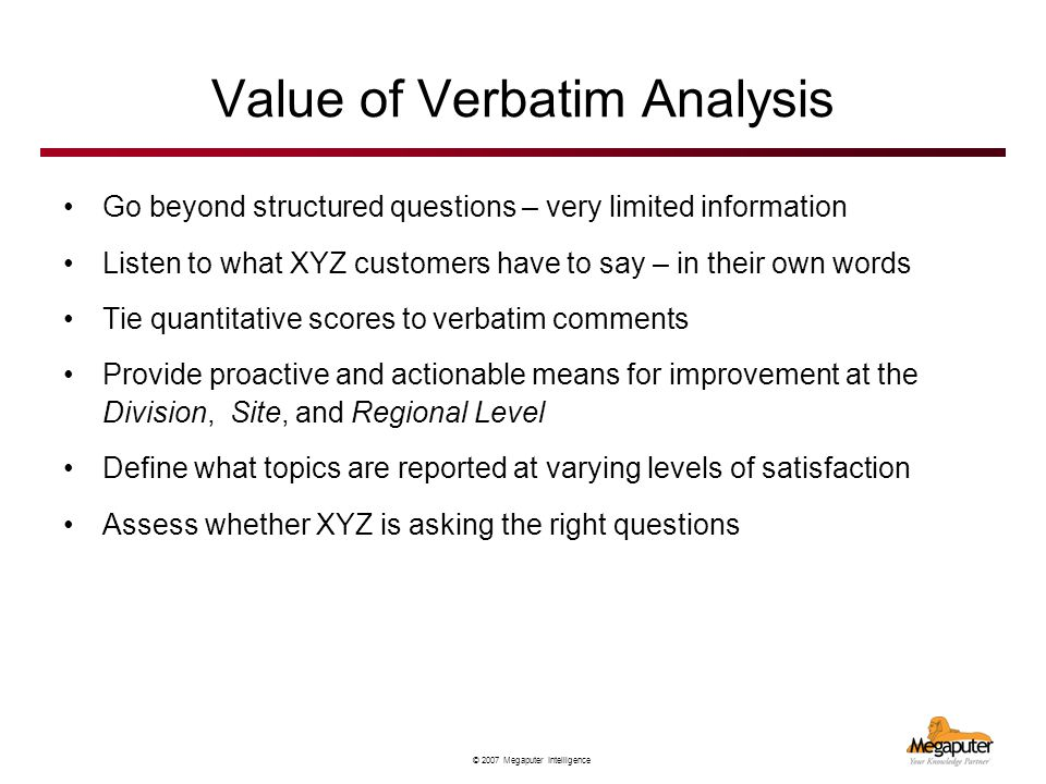 © 2007 Megaputer Intelligence Value of Verbatim Analysis Go beyond structured questions – very limited information Listen to what XYZ customers have t