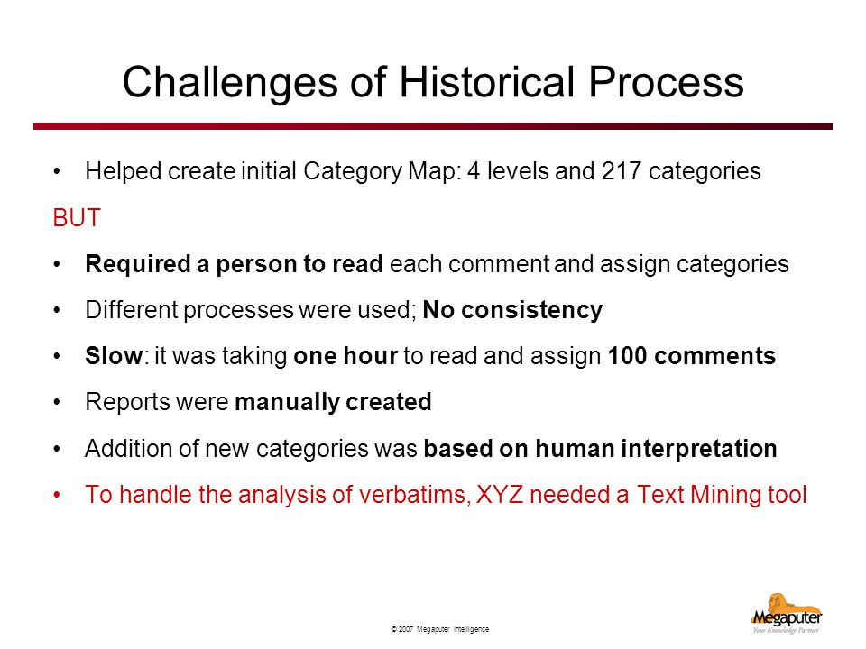 © 2007 Megaputer Intelligence Challenges of Historical Process Helped create initial Category Map: 4 levels and 217 categories BUT Required a person to read each comment and assign categories Different processes were used; No consistency Slow: it was taking one hour to read and assign 100 comments Reports were manually created Addition of new categories was based on human interpretation To handle the analysis of verbatims, XYZ needed a Text Mining tool