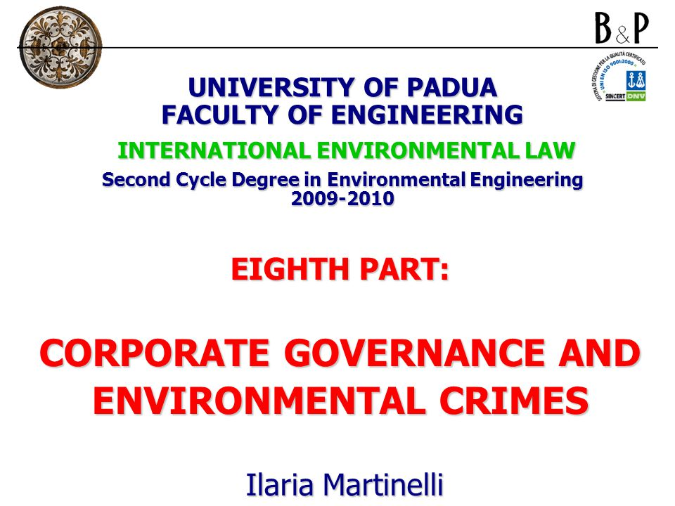 UNIVERSITY OF PADUA FACULTY OF ENGINEERING INTERNATIONAL ENVIRONMENTAL LAW Second Cycle Degree in Environmental Engineering 2009-2010 EIGHTH PART: CORPORATE GOVERNANCE AND ENVIRONMENTAL CRIMES Ilaria Martinelli Ilaria Martinelli