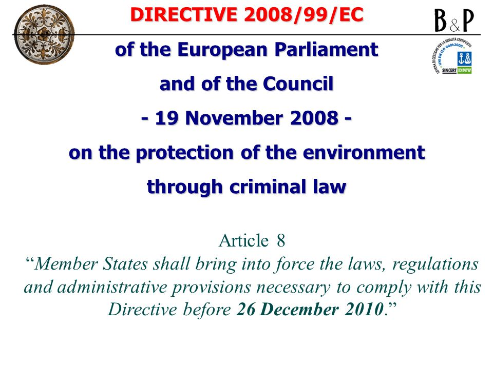 DIRECTIVE 2008/99/EC of the European Parliament and of the Council - 19 November 2008 - on the protection of the environment through criminal law Article 8 Member States shall bring into force the laws, regulations and administrative provisions necessary to comply with this Directive before 26 December 2010.