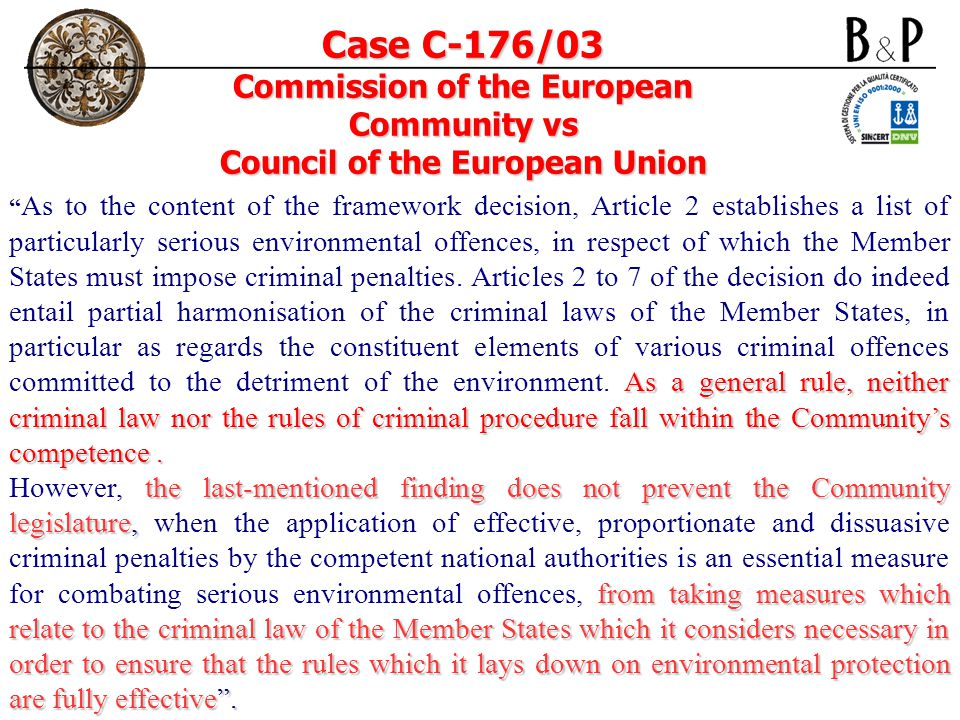 Case C-176/03 Commission of the European Community vs Council of the European Union As a general rule, neither criminal law nor the rules of criminal procedure fall within the Communitys competence.