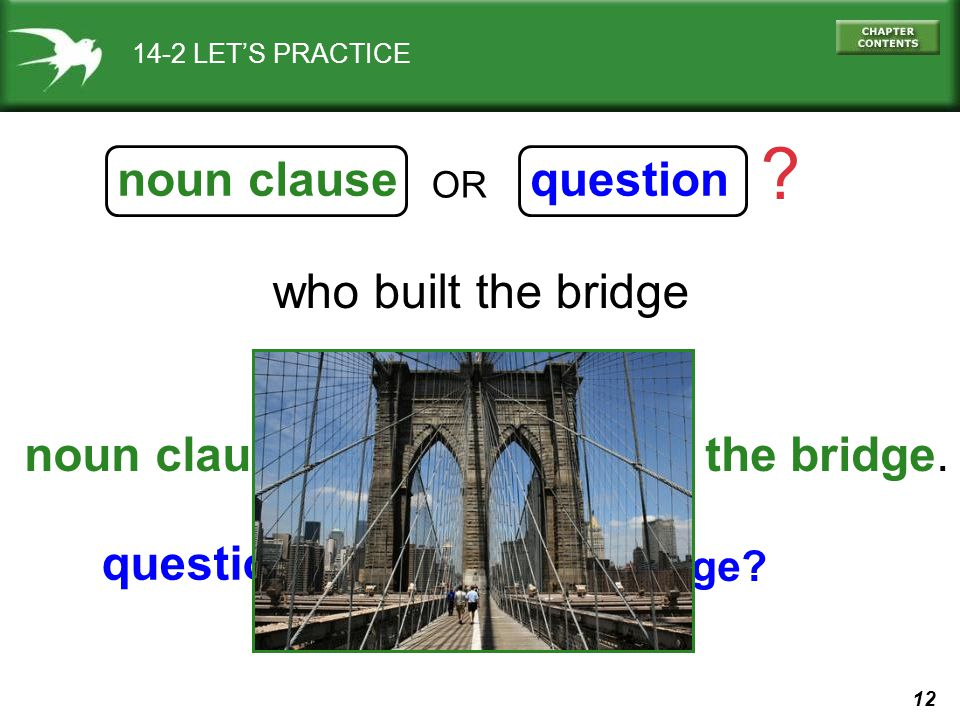 12 who built the bridge noun clausequestion ? OR 14-2 LETS PRACTICE I know who built the bridge. Who built the bridge? noun clause: question: