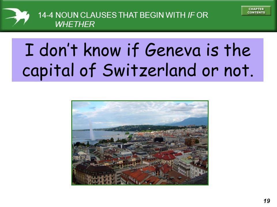 19 14-4 NOUN CLAUSES THAT BEGIN WITH IF OR WHETHER I dont know if Geneva is the capital of Switzerland or not.