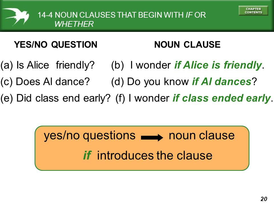 20 14-4 NOUN CLAUSES THAT BEGIN WITH IF OR WHETHER (a) Is Alice friendly? (b) I wonder if Alice is friendly. (c) Does Al dance? (d) Do you know if Al