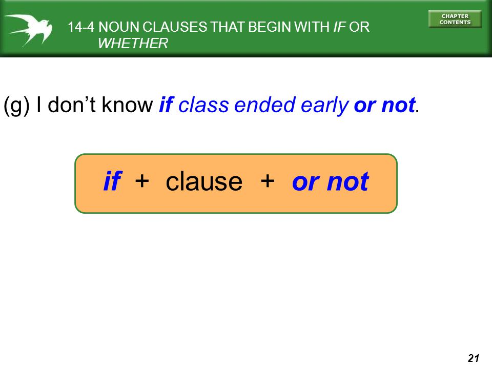 21 14-4 NOUN CLAUSES THAT BEGIN WITH IF OR WHETHER (g) I dont know if class ended early or not. if + clause + or not