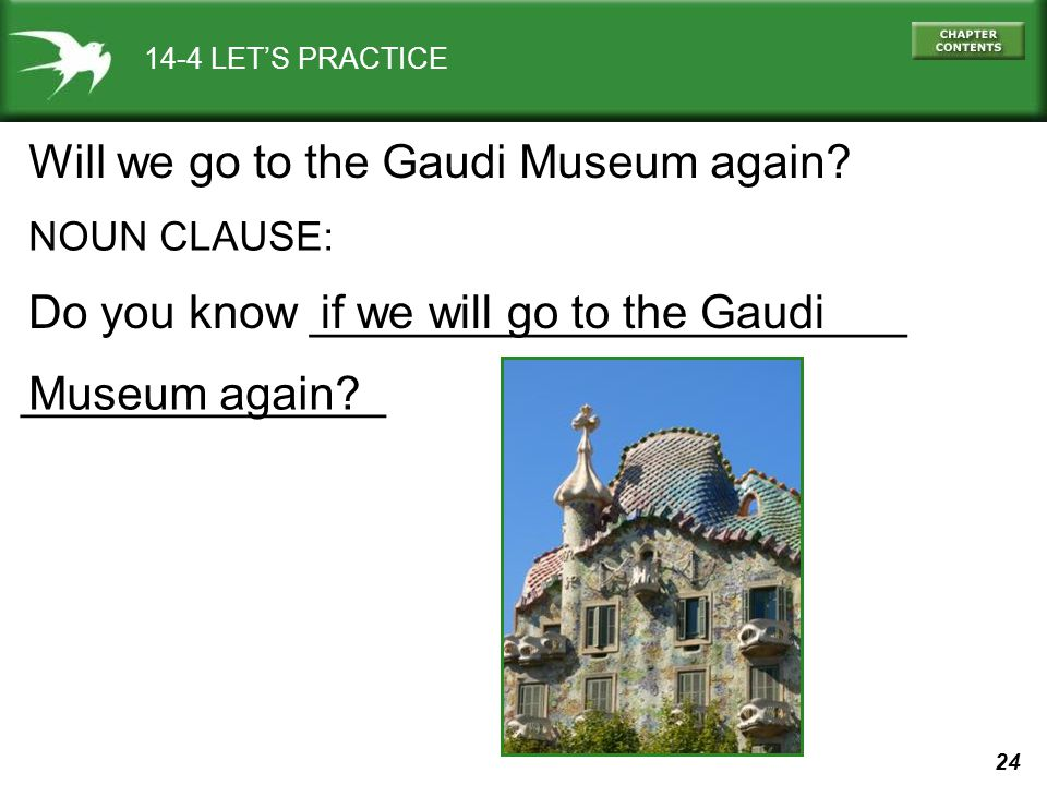 24 ______________ 14-4 LETS PRACTICE Will we go to the Gaudi Museum again? NOUN CLAUSE: Do you know _______________________if we will go to the Gaudi