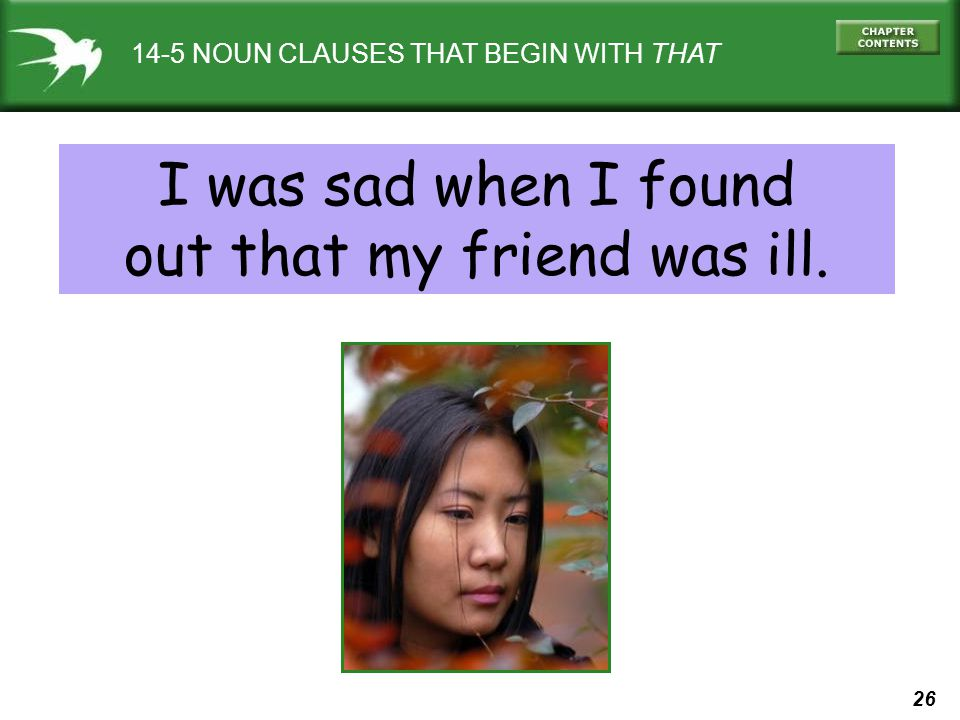 26 14-5 NOUN CLAUSES THAT BEGIN WITH THAT I was sad when I found out that my friend was ill.