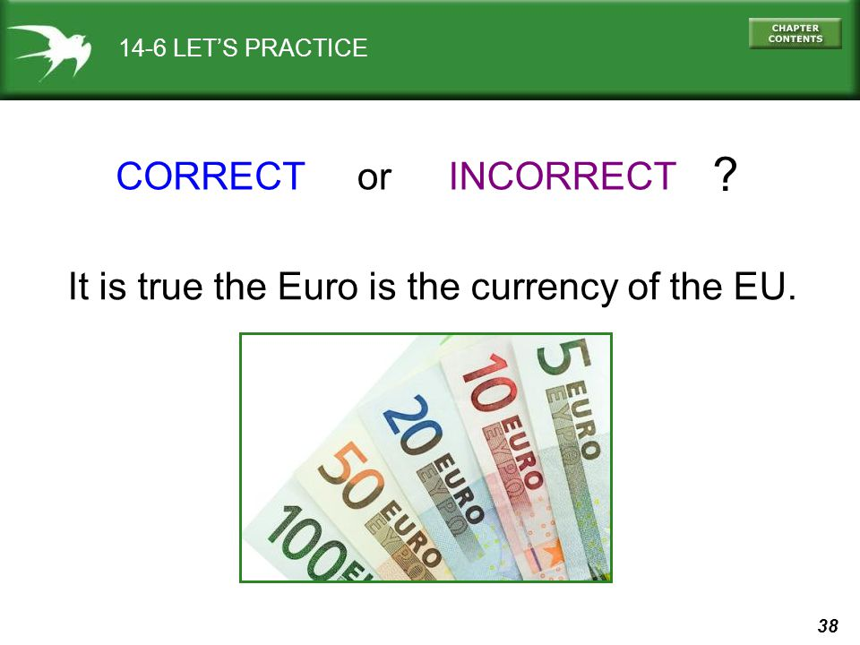 38 14-6 LETS PRACTICE CORRECTINCORRECTor ? It is true the Euro is the currency of the EU.