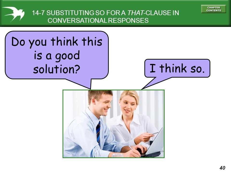 40 14-7 SUBSTITUTING SO FOR A THAT-CLAUSE IN CONVERSATIONAL RESPONSES Do you think this is a good solution? I think so.