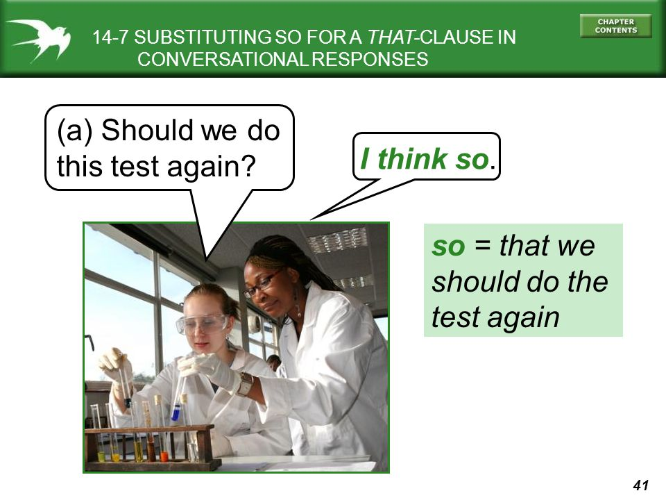 41 14-7 SUBSTITUTING SO FOR A THAT-CLAUSE IN CONVERSATIONAL RESPONSES (a) Should we do this test again? I think so. so = that we should do the test ag