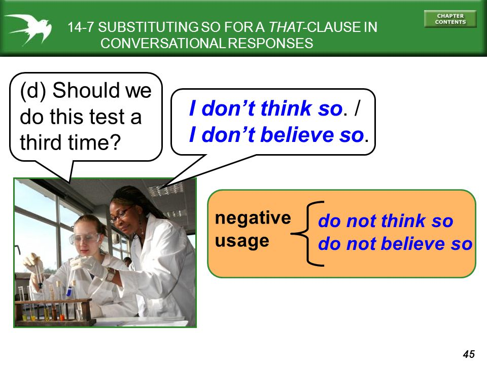 45 14-7 SUBSTITUTING SO FOR A THAT-CLAUSE IN CONVERSATIONAL RESPONSES (d) Should we do this test a third time? I dont think so. / I dont believe so. n