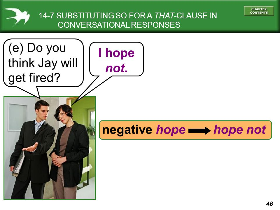46 14-7 SUBSTITUTING SO FOR A THAT-CLAUSE IN CONVERSATIONAL RESPONSES (e) Do you think Jay will get fired? I hope not. negative hope hope not