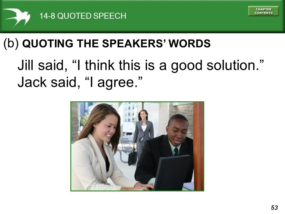 53 14-8 QUOTED SPEECH Jill said, I think this is a good solution. Jack said, I agree. (b) QUOTING THE SPEAKERS WORDS