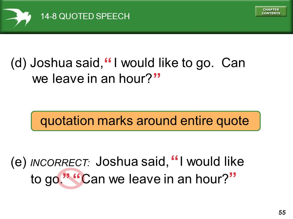 55 14-8 QUOTED SPEECH (d) Joshua said, I would like to go. Can we leave in an hour? quotation marks around entire quote (e) INCORRECT: Joshua said, I