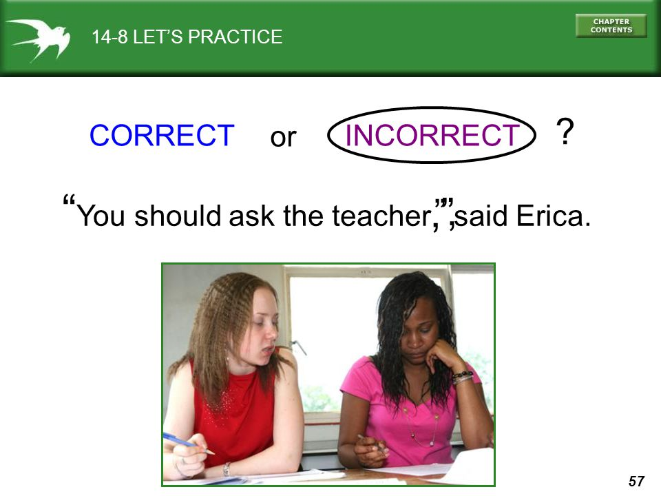 57 14-8 LETS PRACTICE CORRECTINCORRECT You should ask the teacher said Erica.,, or ?