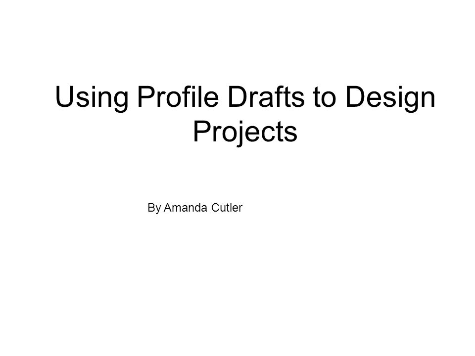 Using Profile Drafts to Design Projects By Amanda Cutler