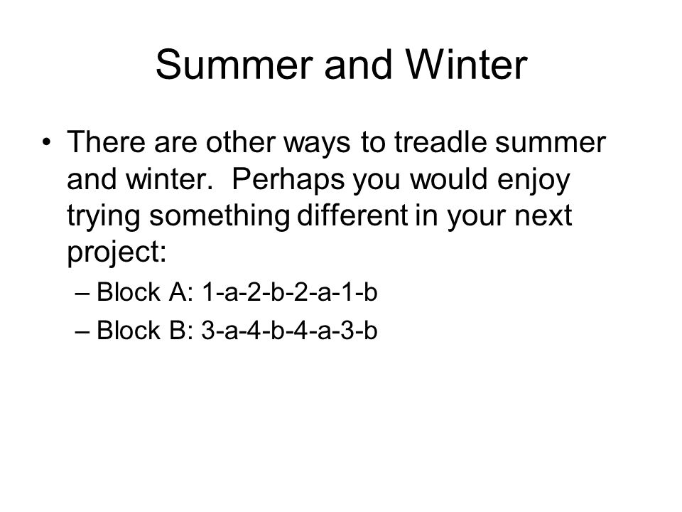Summer and Winter There are other ways to treadle summer and winter. Perhaps you would enjoy trying something different in your next project: –Block A