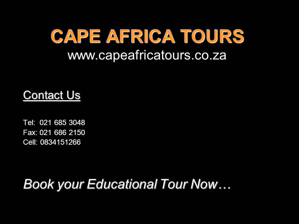 CAPE AFRICA TOURS www.capeafricatours.co.za Contact Us Tel: 021 685 3048 Fax: 021 686 2150 Cell: 0834151266 Book your Educational Tour Now…