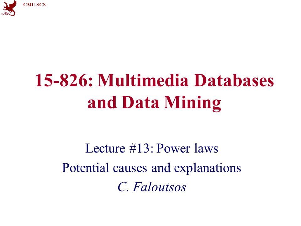 CMU SCS 15-826: Multimedia Databases and Data Mining Lecture #13: Power laws Potential causes and explanations C.