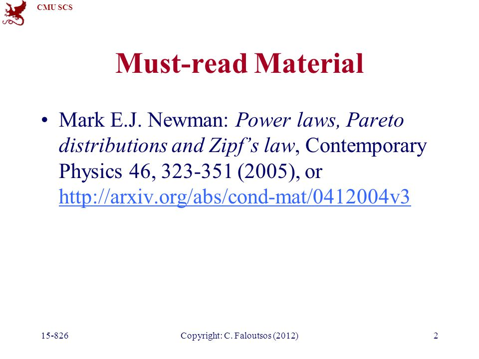 CMU SCS 15-826Copyright: C. Faloutsos (2012)2 Must-read Material Mark E.J. Newman: Power laws, Pareto distributions and Zipfs law, Contemporary Physic