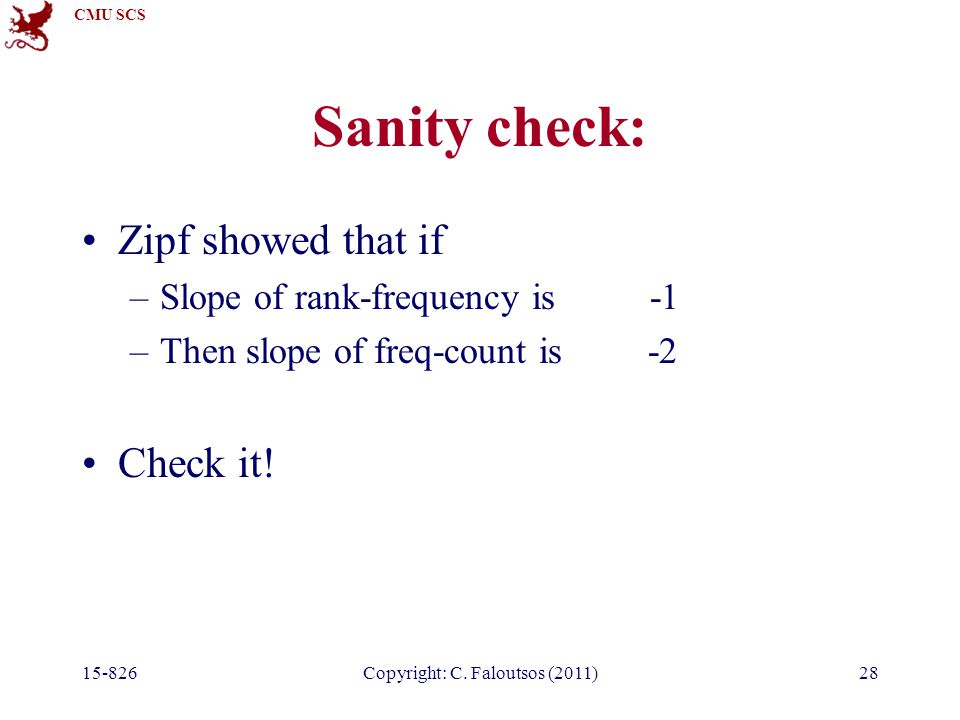 CMU SCS Sanity check: Zipf showed that if –Slope of rank-frequency is -1 –Then slope of freq-count is -2 Check it.