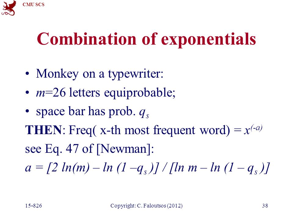CMU SCS 15-826Copyright: C. Faloutsos (2012)38 Combination of exponentials Monkey on a typewriter: m=26 letters equiprobable; space bar has prob. q s
